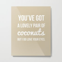 You've Got a Lovely Pair of Coconuts - Naughty Print Metal Print