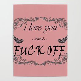 I love you now fuck off Poster