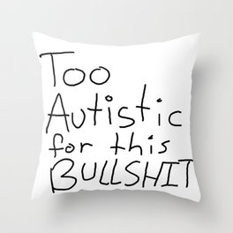 Too Autistic for this Bullsh*t Throw Pillow