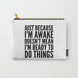 Just Because I'm Awake Doesn't Mean I'm Ready To Do Things Carry-All Pouch