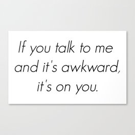 If you talk to me and it's awkward, it's on you. Canvas Print