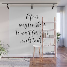 Life is Way too Short to Wait for Your Nails to Dry by J.Avery Design Wall Mural