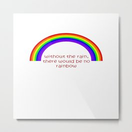 Without The Rain There Would Be No Rainbow Metal Print