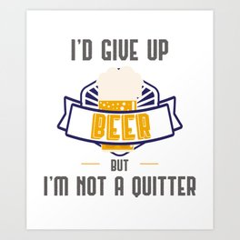 Funny Drinking Gift I'd Give Up Beer But I'm Not A Quitter Gift Art Print