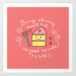 Being Skinny Doesn't Feel as Good as Cake Tastes Art Print