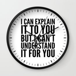 I Can Explain it to You, But I Can't Understand it for You Wall Clock