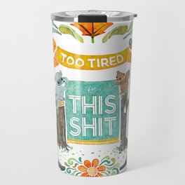 Too Tired For This Shit Travel Mug