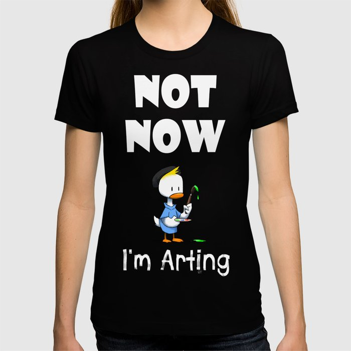 Not Now - I'm Arting T-shirt