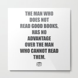 The man who does not read good books, has no advantage over the man who cannot read them. Mark Twain Metal Print