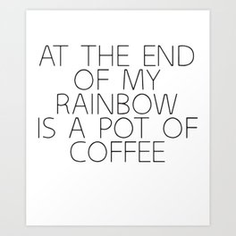 At The End Of My Rainbow Awesome Coffee Slogan Funny Top Humour Coffee T-Shirts Art Print