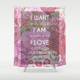 I WANT I AM I LOVE Shower Curtain