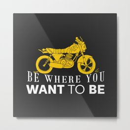Be where you want to be Metal Print