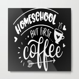 Homeschool But First Coffee Metal Print
