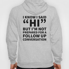 I Know I Said Hi But I'm Not Prepared For A Follow Up Conversation Hoody