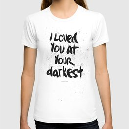 """""""I loved you at your darkest"""" T-shirt"""