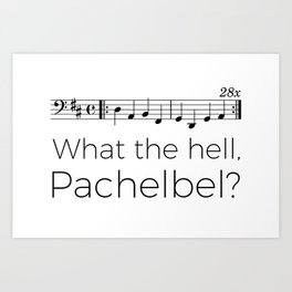 What the hell, Pachelbel? Art Print