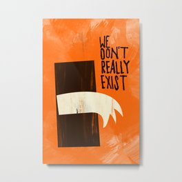 We Don't Really Exist Metal Print