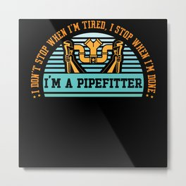 I Don't Stop When I'm Tired Pipefitter Metal Print