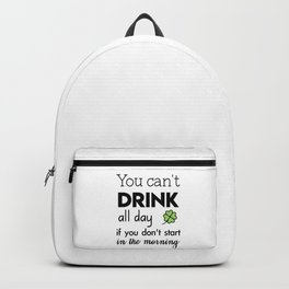 you can't drink all day if you don't start in the morning Backpack
