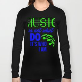 Music is not what I do, it's who I am 1 Long Sleeve T-shirt