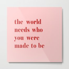 The World Needs Who You Were Made To Be Metal Print