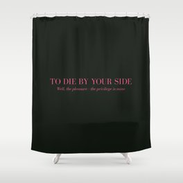 To Die By Your Side Shower Curtain