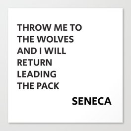 THROW ME TO THE WOLVES AND I WILL RETURN LEADING THE PACK - Seneca Quote Canvas Print
