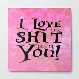 """""""I love the shit out of you!"""" Valentine's Day Gifts Metal Print"""