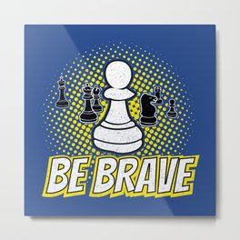 Be Brave Pawn Chess Piece - Cool Chess Club Gift Metal Print