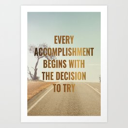 EVERY ACCOMPLISHMENT BEGINS WITH THE DECISION TO TRY Art Print