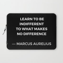 Learn to be indifferent to what makes no difference - Stoic Quotes - Marcus Aurelius Meditatios Laptop Sleeve