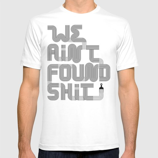 We Ain't Found Shit. T-shirt