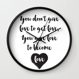 You don't give love to get love, you give to become love Quote Wall Clock