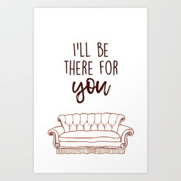 I'll Be There For You Art Print