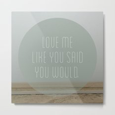 Love me like you said you would. Metal Print