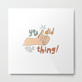 You Did the Thing Metal Print