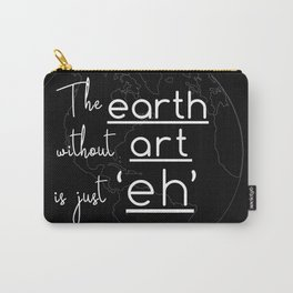 """The Earth Without Art is Just """"Eh"""" (black background) Carry-All Pouch"""