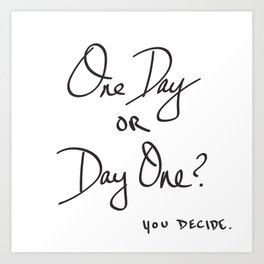 One Day or Day One? You Decide. Quote Art Print