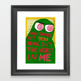 Why Should I Let You Bring Out The Worst In Me Framed Art Print
