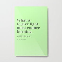 What is to give light must endure burning. Viktor Frankl Metal Print
