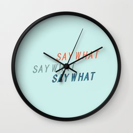 SAY WHAT SAY WHAT SAY WHAT # Wall Clock