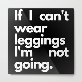 If I Can't Wear Leggings I'm Not Going Gifts Metal Print