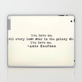 """""""You have me. Until ever last star in the galaxy dies. You have me."""" -Amie Kaufman Laptop & iPad Skin"""