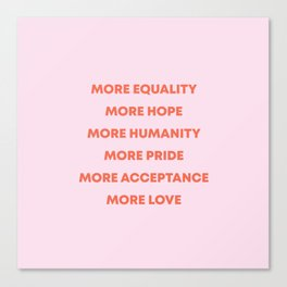 MORE EQUALITY, HOPE, HUMANITY, PRIDE, ACCEPTANCE, AND LOVE Canvas Print
