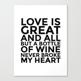 Love is Great and All But a Bottle of Wine Never Broke My Heart Canvas Print