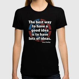 The Best Way To Have A Good Idea is to Have Lots of Ideas Linus Pauling Ideas Science T-shirt