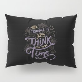 The trouble is, you think you have time. Pillow Sham