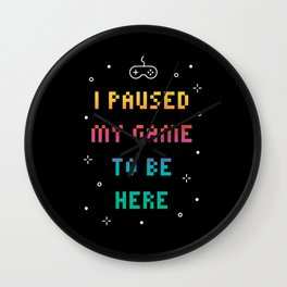 I Paused My Game To Be Here Funny Video Gamer T-Shirt Wall Clock