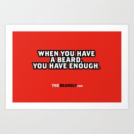 WHEN YOU HAVE A BEARD, YOU HAVE ENOUGH. Art Print