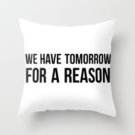 We have tomorrow for a reason Throw Pillow